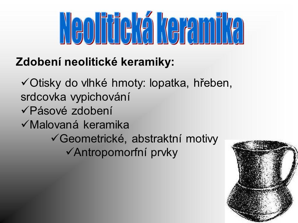 Zdobení neolitické keramiky: Otisky do vlhké hmoty: lopatka, hřeben, srdcovka vypichování Pásové zdobení Malovaná keramika Geometrické, abstraktní mot