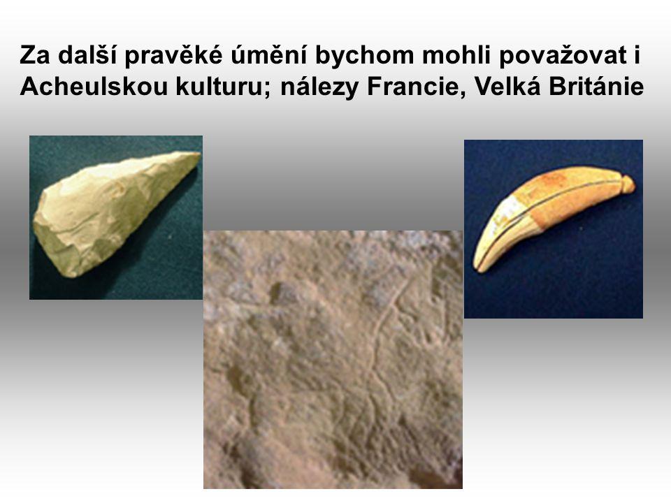 Za další pravěké úmění bychom mohli považovat i Acheulskou kulturu; nálezy Francie, Velká Británie