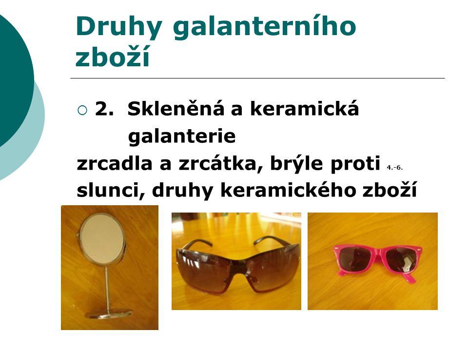 Druhy galanterního zboží  2. Skleněná a keramická galanterie zrcadla a zrcátka, brýle proti 4.-6.