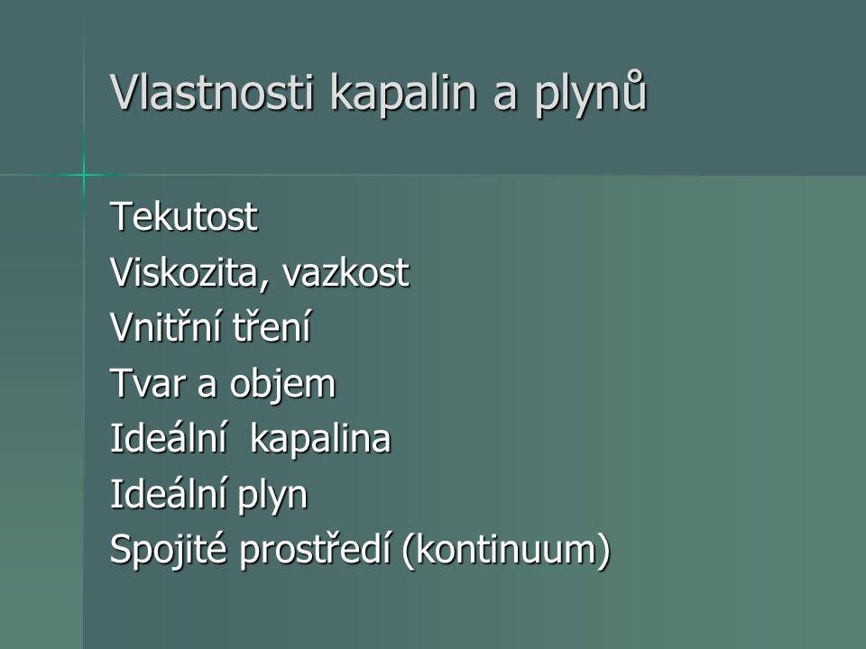 Vlastnosti kapalin a plynů Tekutost Viskozita, vazkost Vnitřní tření Tvar a objem Ideální kapalina Ideální plyn Spojité prostředí (kontinuum)