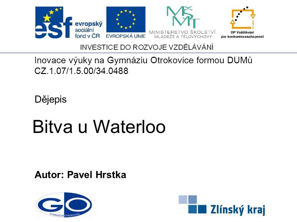 Bitva u Waterloo Autor: Pavel Hrstka Dějepis Inovace výuky na Gymnáziu Otrokovice formou DUMů CZ.1.07/1.5.00/34.0488