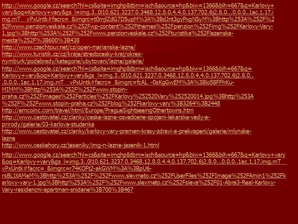 http://www.google.cz/search?hl=cs&site=imghp&tbm=isch&source=hp&biw=1366&bih=667&q=Karlovy+vary &oq=Karlovy+vary&gs_l=img.3..0l10.621.3237.0.3468.12.8.0.4.4.0.137.702.6j2.8.0...0.0.0..1ac.1.17.img.mT__ vPxUntk#facrc=_&imgrc=r74KOFt2-akGWM%3A%3BpU6- rsBL1tAMeM%3Bhttp%253A%252F%252Fwww.slevmeto.cz%252FUserFiles%252FImage%252FAmin1%252Fk arlovy-vary-1.jpg%3Bhttp%253A%252F%252Fwww.slevmeto.cz%252Fsleva%252F01-Abra3-Real-Karlovy- Vary-residencni-apartman-snidane%3B700%3B467 http://www.google.cz/search?hl=cs&site=imghp&tbm=isch&source=hp&biw=1366&bih=667&q= Karlovy+vary&oq=Karlovy+vary&gs_l=img.3..0l10.621.3237.0.3468.12.8.0.4.4.0.137.702.6j2.8.0...0.0.0..1ac.1.17.img.mT__vPxUntk#facrc=_&imgrc=fcAL_-0sKgGwEM%3A%3Blo58FFhKu- MIMM%3Bhttp%253A%252F%252Fwww.stopin- praha.cz%252Fimages%252Farticles%252FKarlovy%252520Vary%252520014.jpg%3Bhttp%253A %252F%252Fwww.stopin-praha.cz%252Fblog%252Fkarlovy-vary%3B3264%3B2448 http://emcoinc.com/travel/html/Europe/PragueSightseeingOthertowns.htm http://www.cestovatel.cz/clanky/ceske-lazne-osvedcene-spojeni-lekarske-vedy-a- prirody/galerie/03-karlova-studanka http://www.cestovatel.cz/clanky/karlovy-vary-pramen-krasy-zdravi-a-prekvapeni/galerie/mlynske- lazne http://www.ceskehory.cz/jeseniky/img-n-lazne-jesenik-1.html http://www.google.cz/search?hl=cs&site=imghp&tbm=isch&source=hp&biw=1366&bih=667&q=Karlovy+ vary&oq=Karlovy+vary&gs_l=img.3..0l10.621.3237.0.3468.12.8.0.4.4.0.137.702.6j2.8.0...0.0.0..1ac.1.17.i mg.mT__vPxUntk#facrc=_&imgrc=t0mjlZdG7D5upM%3A%3BdJnt3gyPxgNSyM%3Bhttp%253A%252F%2 52Fwww.penzionveskale.cz%252Fwp-content%252Fthemes%252Fpenzion%252Fimg%252FKarlovy-Vary- 1.jpg%3Bhttp%253A%252F%252Fwww.penzionveskale.cz%252Fturistika%252Flazenska- mesta%252F%3B600%3B438 http://www.czechtour.net/cz/open-marianske-lazne/ http://www.turistik.cz/cz/kraje/stredocesky-kraj/okres- nymburk/podebrady/kategorie/ubytovani/lazne/galerie/
