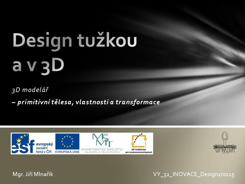 3D modelář – primitivní tělesa, vlastnosti a transformace VY_32_INOVACE_Design1r0115Mgr. Jiří Mlnařík