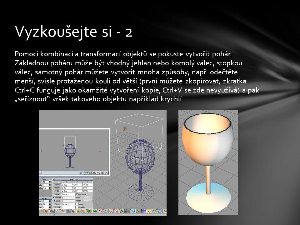 Pomocí kombinací a transformací objektů se pokuste vytvořit pohár. Základnou poháru může být vhodný jehlan nebo komolý válec, stopkou válec, samotný p