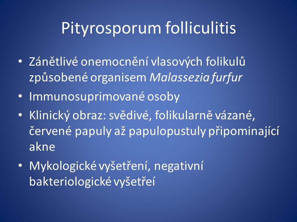 Pityrosporum folliculitis Zánětlivé onemocnění vlasových folikulů způsobené organisem Malassezia furfur Immunosuprimované osoby Klinický obraz: svědivé, folikularně vázané, červené papuly až papulopustuly připominající akne Mykologické vyšetření, negativní bakteriologické vyšetřeí