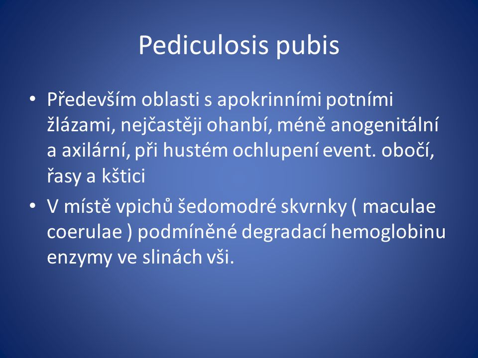 Pediculosis pubis Především oblasti s apokrinními potními žlázami, nejčastěji ohanbí, méně anogenitální a axilární, při hustém ochlupení event.