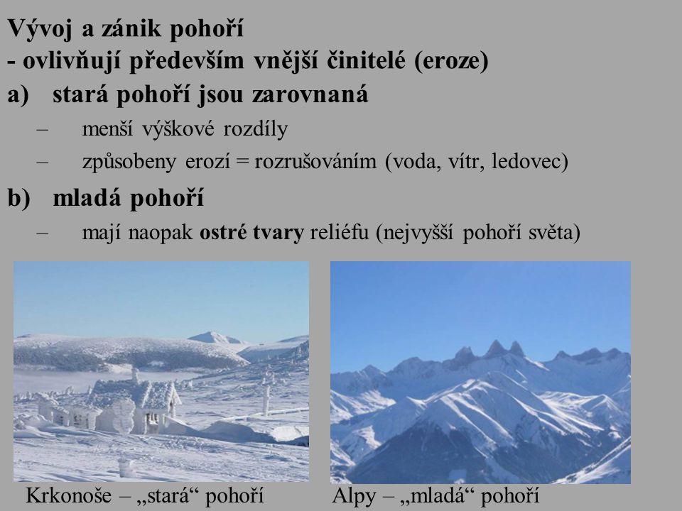 """Vývoj a zánik pohoří - ovlivňují především vnější činitelé (eroze) a)stará pohoří jsou zarovnaná –menší výškové rozdíly –způsobeny erozí = rozrušováním (voda, vítr, ledovec) b)mladá pohoří –mají naopak ostré tvary reliéfu (nejvyšší pohoří světa) Krkonoše – """"stará pohoříAlpy – """"mladá pohoří"""