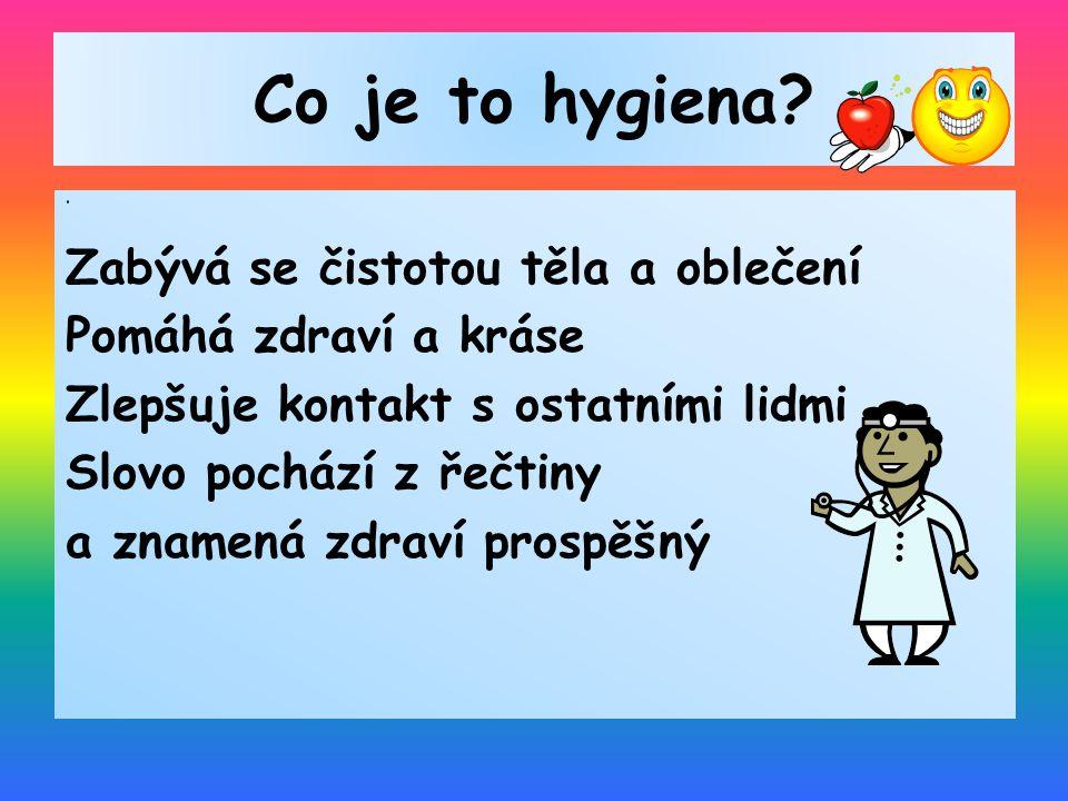 Co je to hygiena? Zabývá se čistotou těla a oblečení Pomáhá zdraví a kráse Zlepšuje kontakt s ostatními lidmi Slovo pochází z řečtiny a znamená zdraví