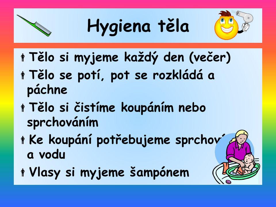 Hygiena těla  Tělo si myjeme každý den (večer)  Tělo se potí, pot se rozkládá a páchne  Tělo si čistíme koupáním nebo sprchováním  Ke koupání potř