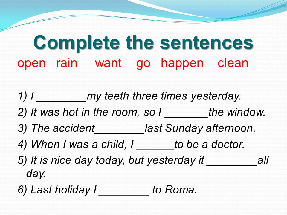 Complete the sentences open rain want go happen clean 1) I ________my teeth three times yesterday.