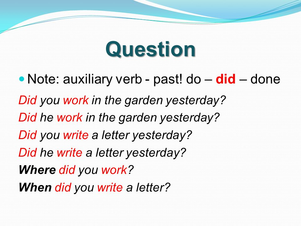 Question Note: auxiliary verb - past. do – did – done Did you work in the garden yesterday.