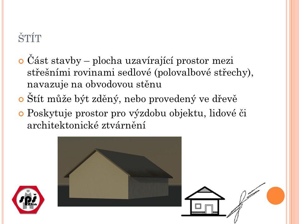 ŠTÍT Část stavby – plocha uzavírající prostor mezi střešními rovinami sedlové (polovalbové střechy), navazuje na obvodovou stěnu Štít může být zděný, nebo provedený ve dřevě Poskytuje prostor pro výzdobu objektu, lidové či architektonické ztvárnění