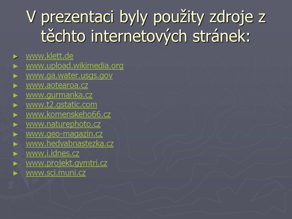 V prezentaci byly použity zdroje z těchto internetových stránek: ► ► www.klett.dewww.klett.de ► ► www.upload.wikimedia.orgwww.upload.wikimedia.org ► ► www.ga.water.usgs.govwww.ga.water.usgs.gov ► ► www.aotearoa.czwww.aotearoa.cz ► ► www.gurmanka.czwww.gurmanka.cz ► ► www.t2.gstatic.comwww.t2.gstatic.com ► ► www.komenskeho66.czwww.komenskeho66.cz ► ► www.naturephoto.czwww.naturephoto.cz ► ► www.geo-magazin.czwww.geo-magazin.cz ► ► www.hedvabnastezka.czwww.hedvabnastezka.cz ► ► www.i.idnes.czwww.i.idnes.cz ► ► www.projekt.gymtri.czwww.projekt.gymtri.cz ► ► www.sci.muni.czwww.sci.muni.cz