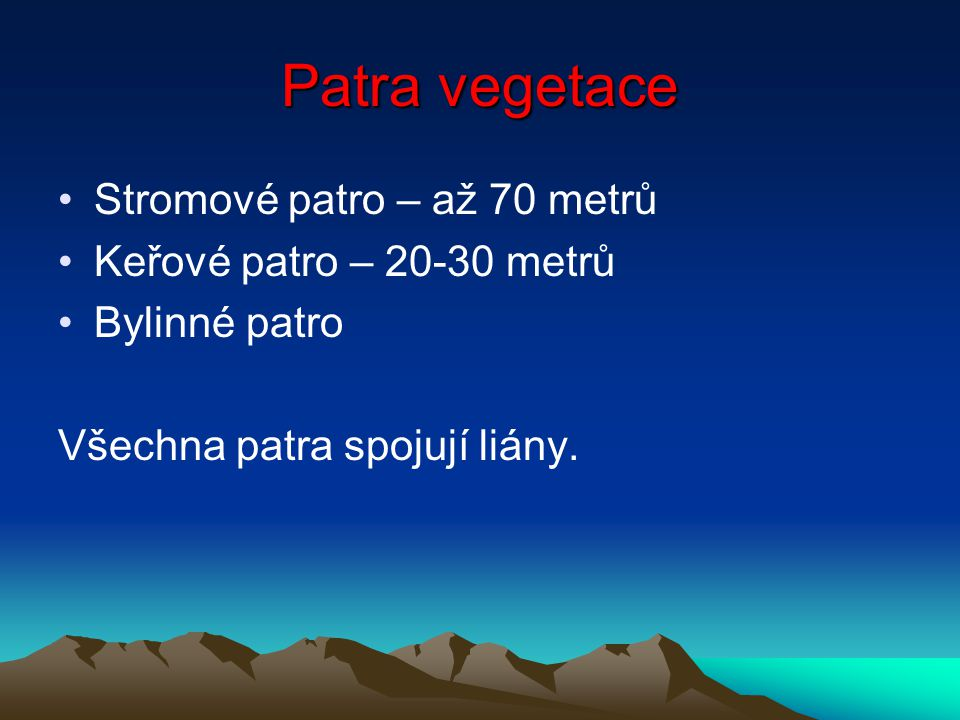 Patra vegetace Stromové patro – až 70 metrů Keřové patro – 20-30 metrů Bylinné patro Všechna patra spojují liány.
