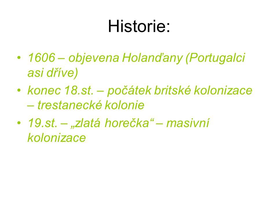 """Historie: 1606 – objevena Holanďany (Portugalci asi dříve) konec 18.st. – počátek britské kolonizace – trestanecké kolonie 19.st. – """"zlatá horečka"""" –"""