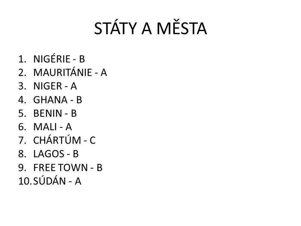 STÁTY A MĚSTA 1.NIGÉRIE - B 2.MAURITÁNIE - A 3.NIGER - A 4.GHANA - B 5.BENIN - B 6.MALI - A 7.CHÁRTÚM - C 8.LAGOS - B 9.FREE TOWN - B 10.SÚDÁN - A