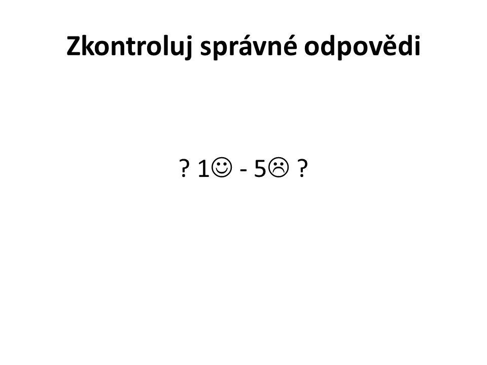 Zkontroluj správné odpovědi ? 1 - 5  ?