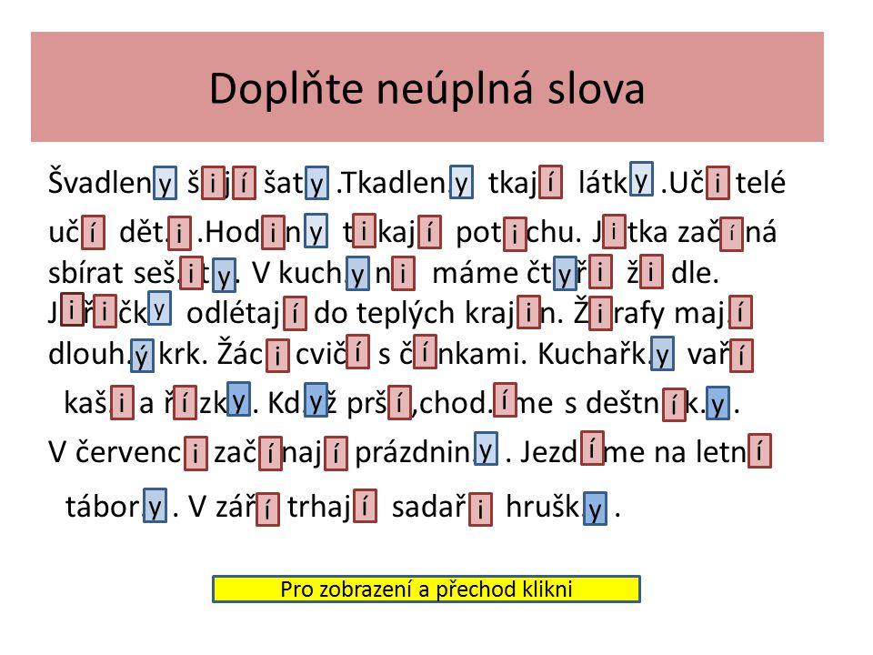 Souhlásky - h, ch, k, r, d, t, n - píšeme po nich Y - - ž, š, č, ř, c, j, ď, ť, ň - píšeme po nich i -b, f, l, m, p, s, v, z - píšeme po nich ve vyjmenovaných slovech píšeme Y, jinak I tvrdé měkké obojetnné Vzpomeň si Pro zobrazení a přechod klikni