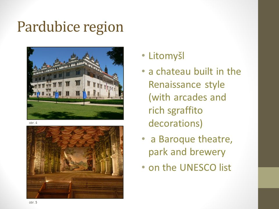 Pardubice region obr. 4 obr. 5 Litomyšl a chateau built in the Renaissance style (with arcades and rich sgraffito decorations) a Baroque theatre, park
