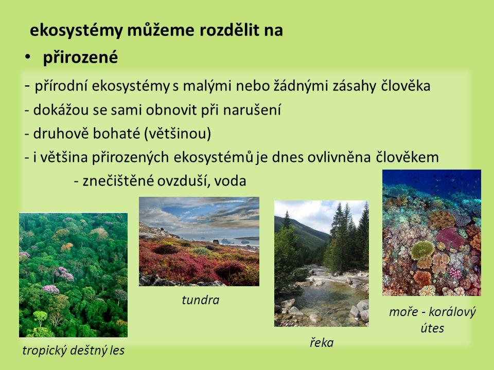 ekosystémy můžeme rozdělit na přirozené - přírodní ekosystémy s malými nebo žádnými zásahy člověka - dokážou se sami obnovit při narušení - druhově bohaté (většinou) - i většina přirozených ekosystémů je dnes ovlivněna člověkem - znečištěné ovzduší, voda tropický deštný les tundra řeka moře - korálový útes