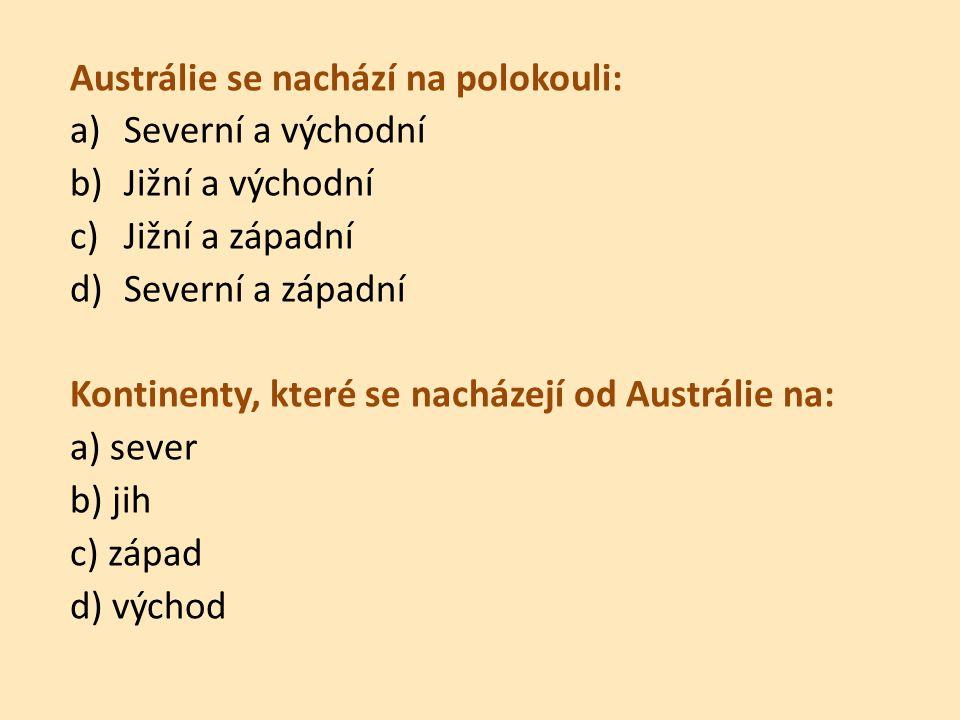 Austrálie se nachází na polokouli: a)Severní a východní b)Jižní a východní c)Jižní a západní d)Severní a západní Kontinenty, které se nacházejí od Austrálie na: a) sever b) jih c) západ d) východ