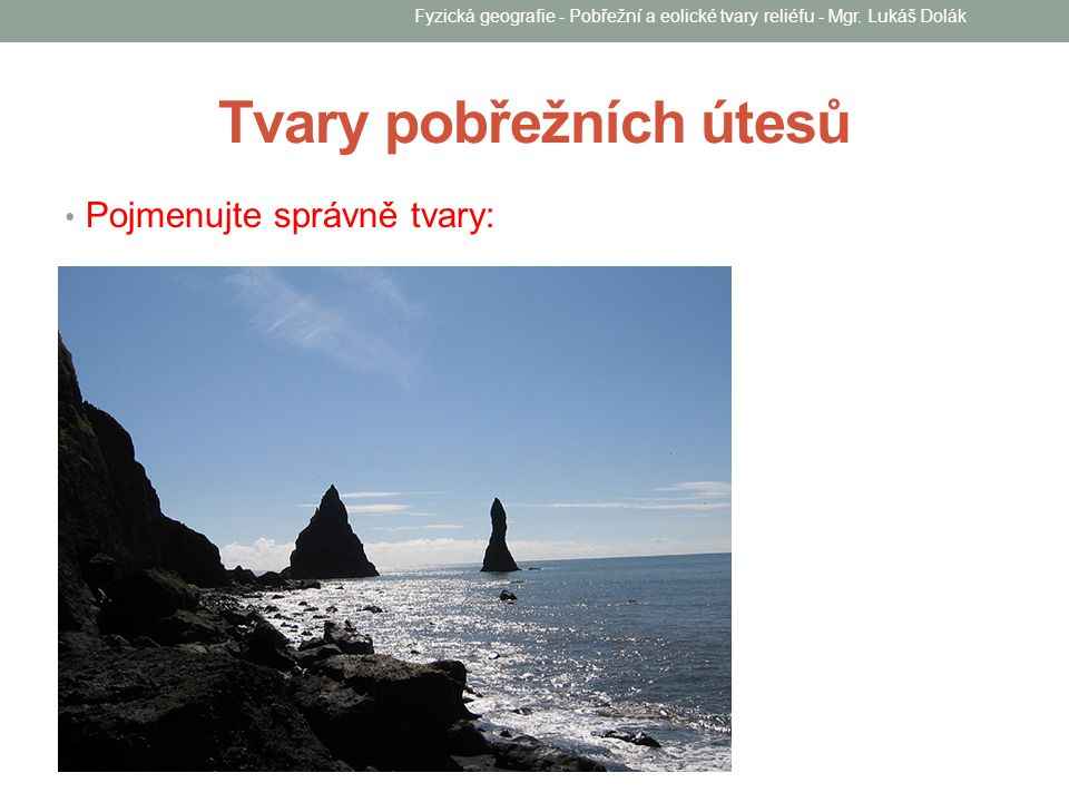 Tvary pobřežních útesů Pojmenujte správně tvary: Fyzická geografie - Pobřežní a eolické tvary reliéfu - Mgr. Lukáš Dolák