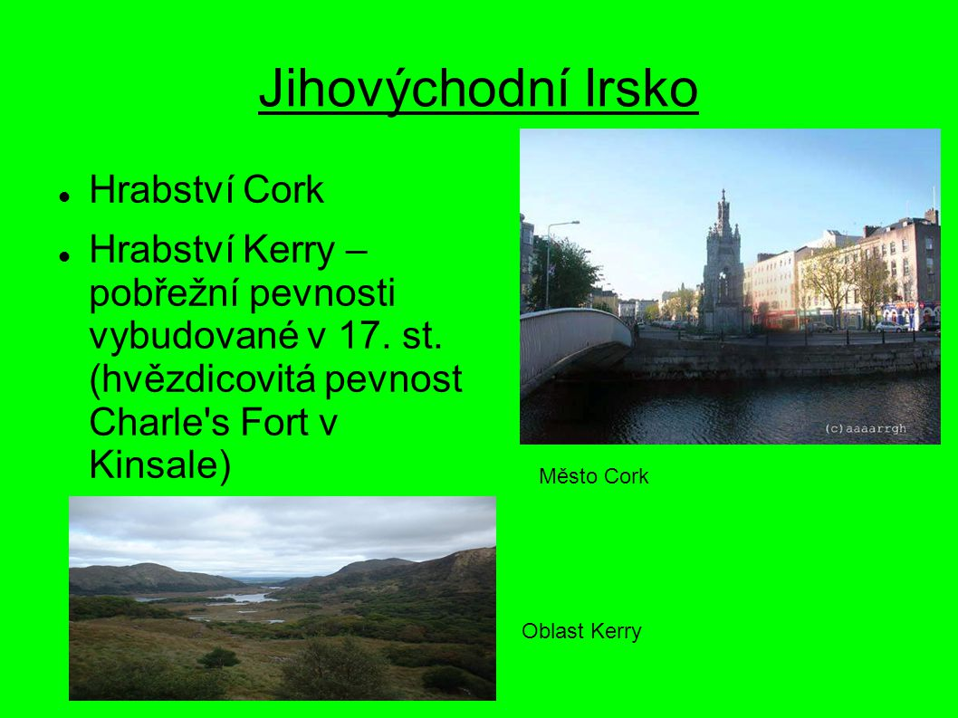 Jihovýchodní Irsko Hrabství Cork Hrabství Kerry – pobřežní pevnosti vybudované v 17. st. (hvězdicovitá pevnost Charle's Fort v Kinsale) Město Cork Obl