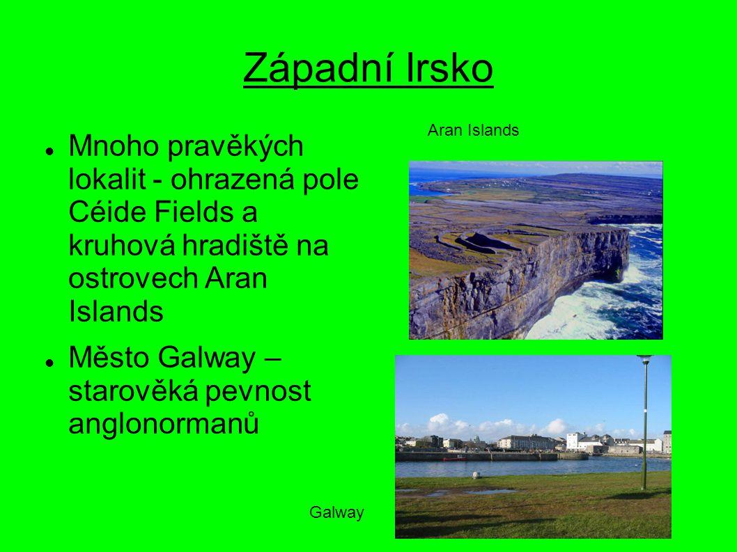 Západní Irsko Mnoho pravěkých lokalit - ohrazená pole Céide Fields a kruhová hradiště na ostrovech Aran Islands Město Galway – starověká pevnost anglo