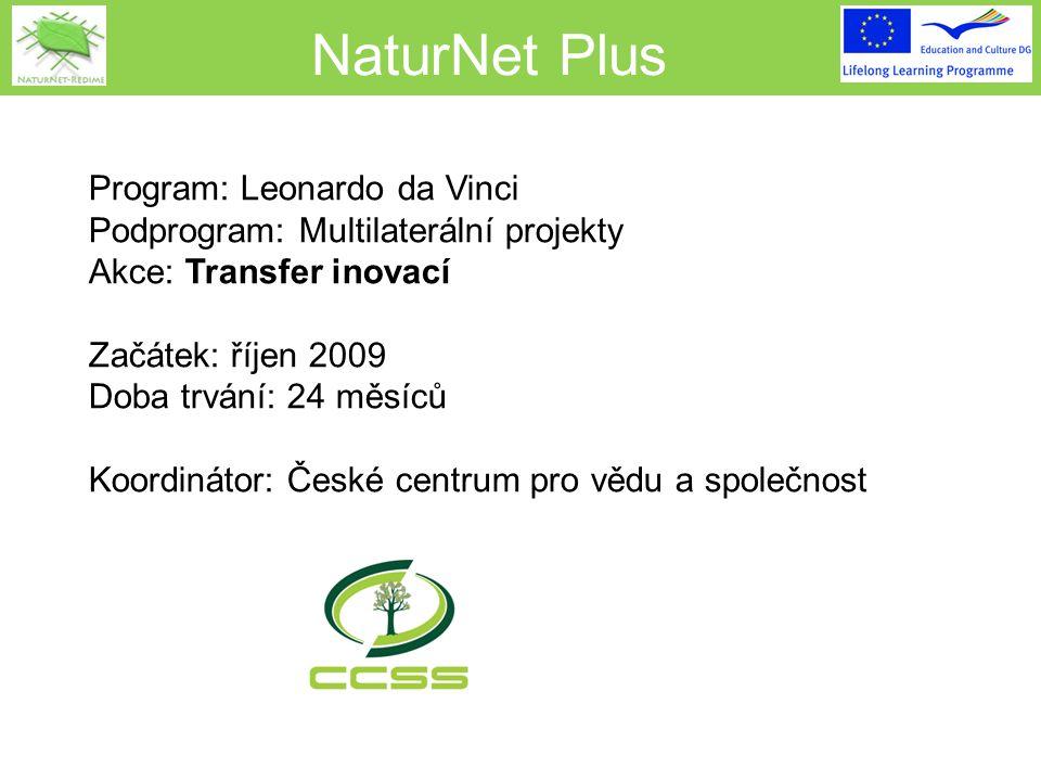 NaturNet Plus Program: Leonardo da Vinci Podprogram: Multilaterální projekty Akce: Transfer inovací Začátek: říjen 2009 Doba trvání: 24 měsíců Koordinátor: České centrum pro vědu a společnost