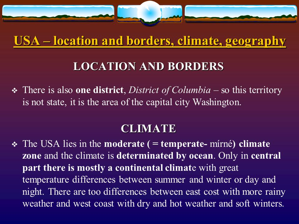 USA – location and borders, climate, geography LOCATION AND BORDERS  The USA covers more than 9,5 million square kilometers. It is the fourth largest