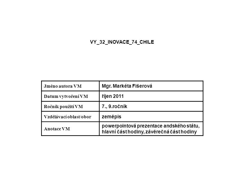 VY_32_INOVACE_74_CHILE Jméno autora VM Mgr. Markéta Fišerová Datum vytvoření VM říjen 2011 Ročník použití VM 7., 9.ročník Vzdělávací oblast/obor zeměp