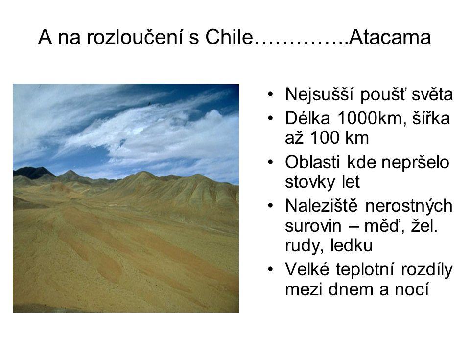 A na rozloučení s Chile…………..Atacama Nejsušší poušť světa Délka 1000km, šířka až 100 km Oblasti kde nepršelo stovky let Naleziště nerostných surovin –
