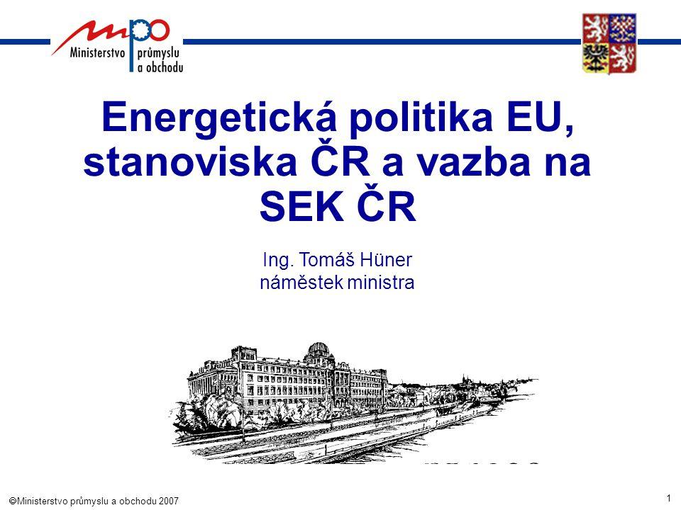 1  Ministerstvo průmyslu a obchodu 2007 Energetická politika EU, stanoviska ČR a vazba na SEK ČR Ing. Tomáš Hüner náměstek ministra