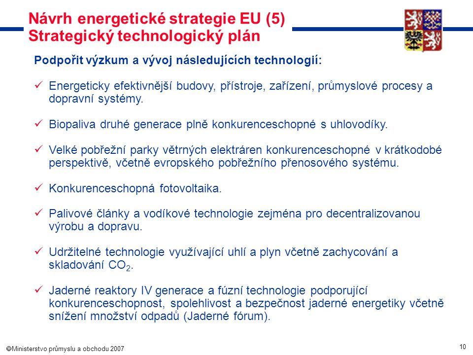 10  Ministerstvo průmyslu a obchodu 2007 Návrh energetické strategie EU (5) Strategický technologický plán Podpořit výzkum a vývoj následujících tec