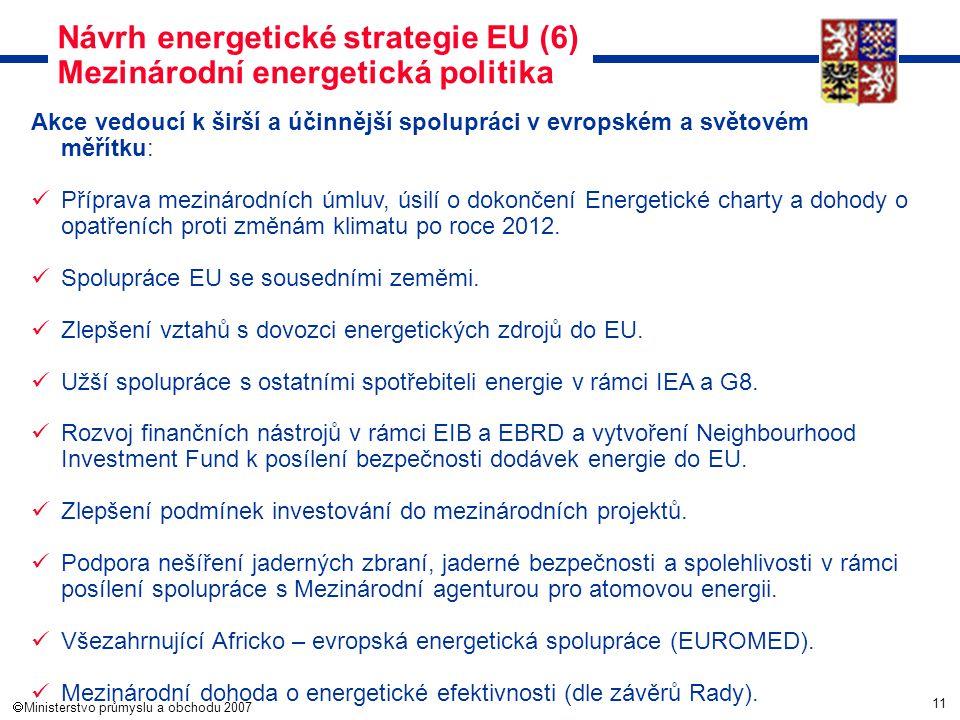 11  Ministerstvo průmyslu a obchodu 2007 Návrh energetické strategie EU (6) Mezinárodní energetická politika Akce vedoucí k širší a účinnější spolup