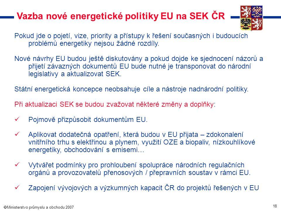 18  Ministerstvo průmyslu a obchodu 2007 Vazba nové energetické politiky EU na SEK ČR Pokud jde o pojetí, vize, priority a přístupy k řešení současn