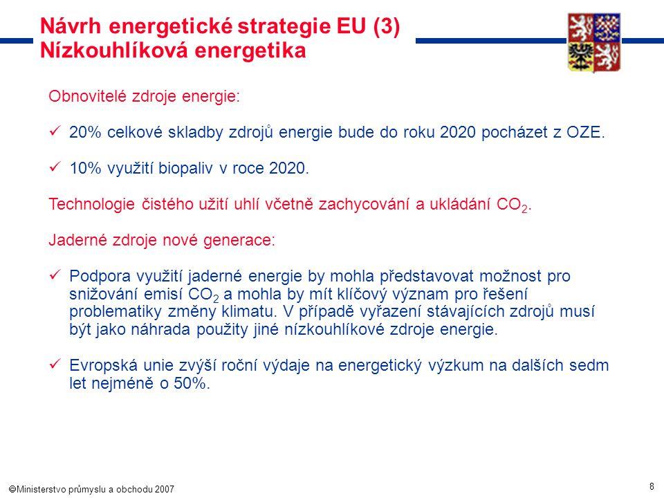 8  Ministerstvo průmyslu a obchodu 2007 Návrh energetické strategie EU (3) Nízkouhlíková energetika Obnovitelé zdroje energie: 20% celkové skladby z