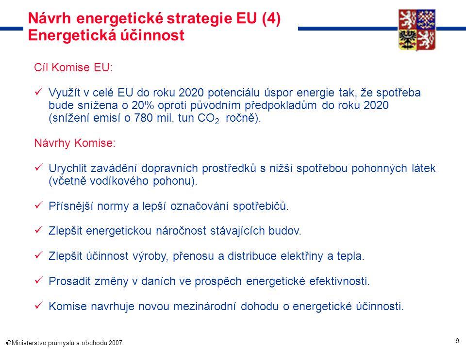 9  Ministerstvo průmyslu a obchodu 2007 Návrh energetické strategie EU (4) Energetická účinnost Cíl Komise EU: Využít v celé EU do roku 2020 potenci