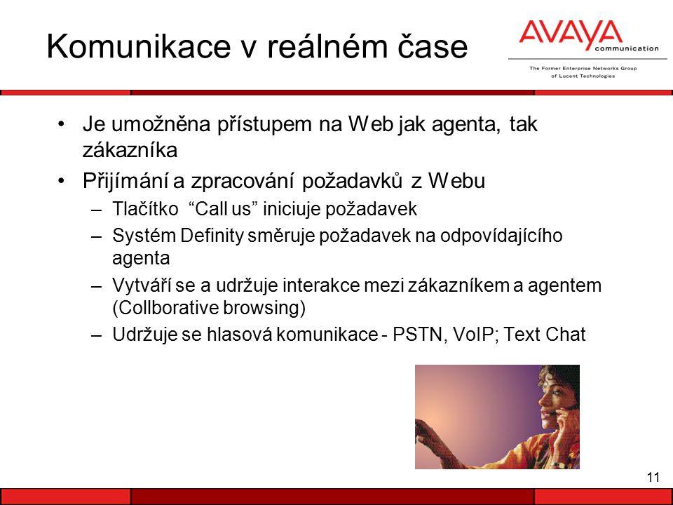 11 Komunikace v reálném čase Je umožněna přístupem na Web jak agenta, tak zákazníka Přijímání a zpracování požadavků z Webu –Tlačítko Call us iniciuje požadavek –Systém Definity směruje požadavek na odpovídajícího agenta –Vytváří se a udržuje interakce mezi zákazníkem a agentem (Collborative browsing) –Udržuje se hlasová komunikace - PSTN, VoIP; Text Chat