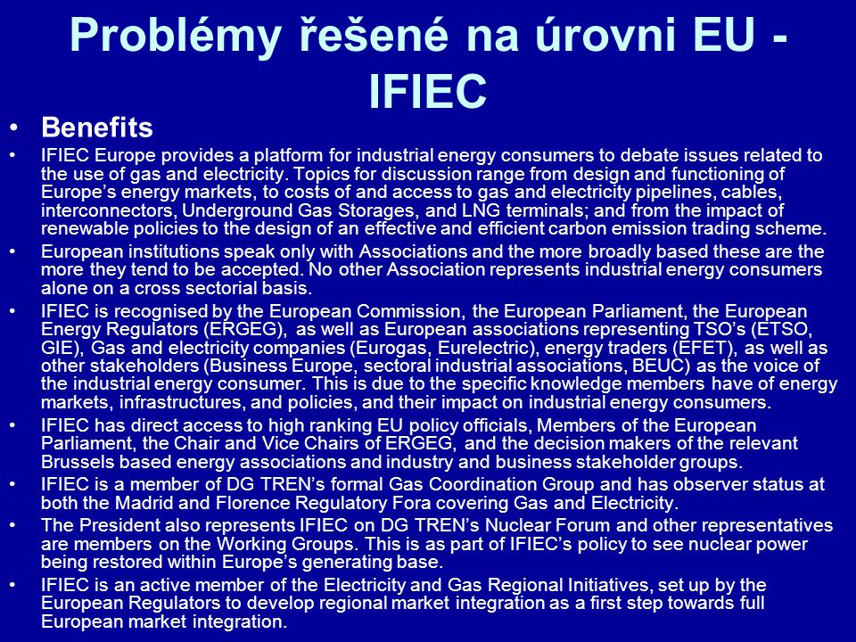 Problémy řešené na úrovni EU - IFIEC Benefits IFIEC Europe provides a platform for industrial energy consumers to debate issues related to the use of gas and electricity.