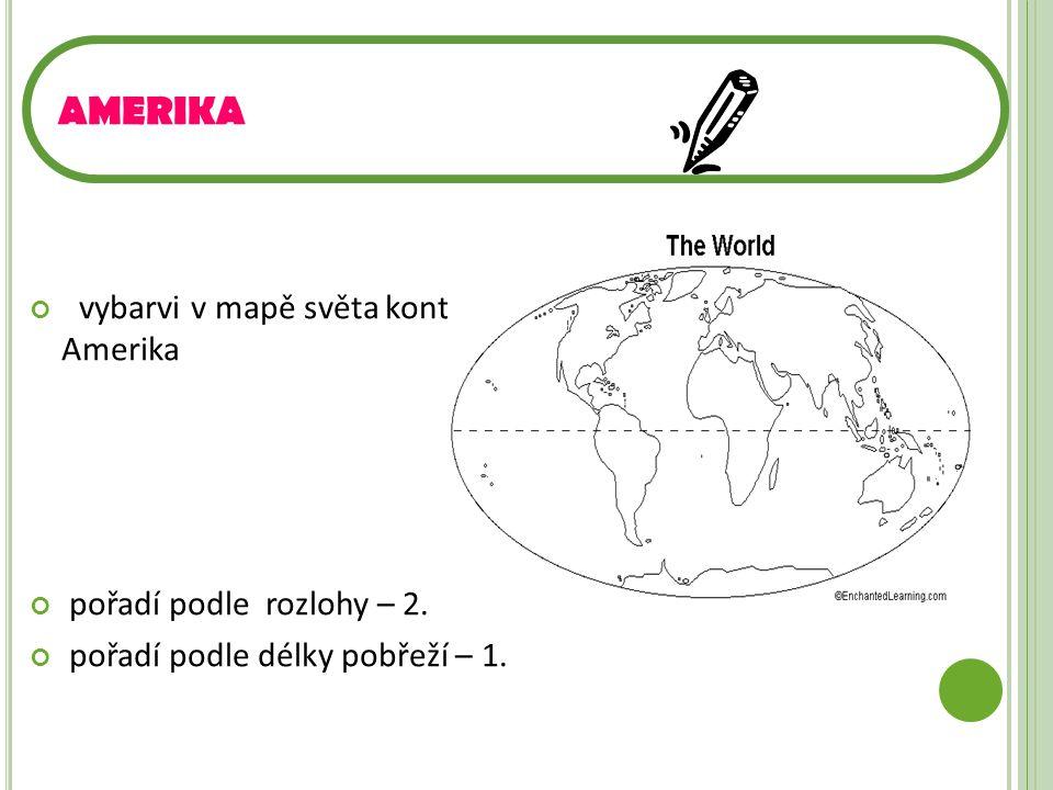 vybarvi v mapě světa kontinent Amerika pořadí podle rozlohy – 2. pořadí podle délky pobřeží – 1. AMERIKA