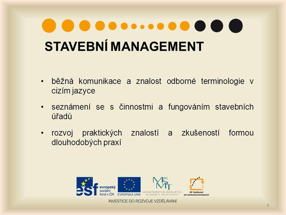 STAVEBNÍ MANAGEMENT běžná komunikace a znalost odborné terminologie v cizím jazyce seznámení se s činnostmi a fungováním stavebních úřadů rozvoj praktických znalostí a zkušeností formou dlouhodobých praxí 4