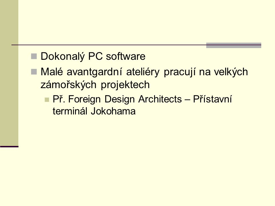Dokonalý PC software Malé avantgardní ateliéry pracují na velkých zámořských projektech Př. Foreign Design Architects – Přístavní terminál Jokohama