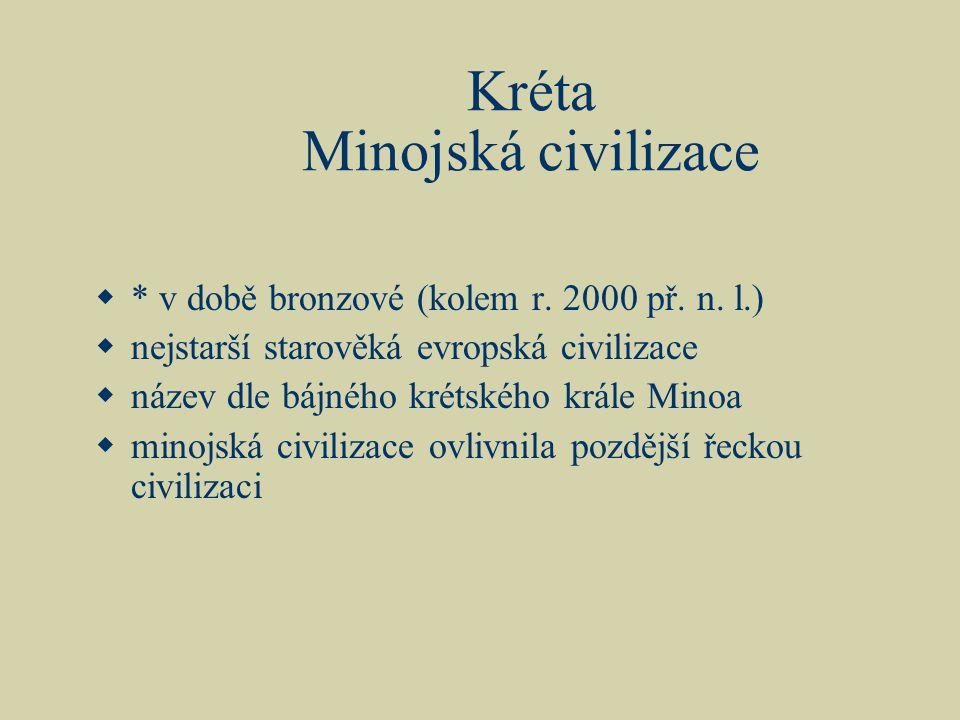 Kréta Minojská civilizace  * v době bronzové (kolem r. 2000 př. n. l.)  nejstarší starověká evropská civilizace  název dle bájného krétského krále