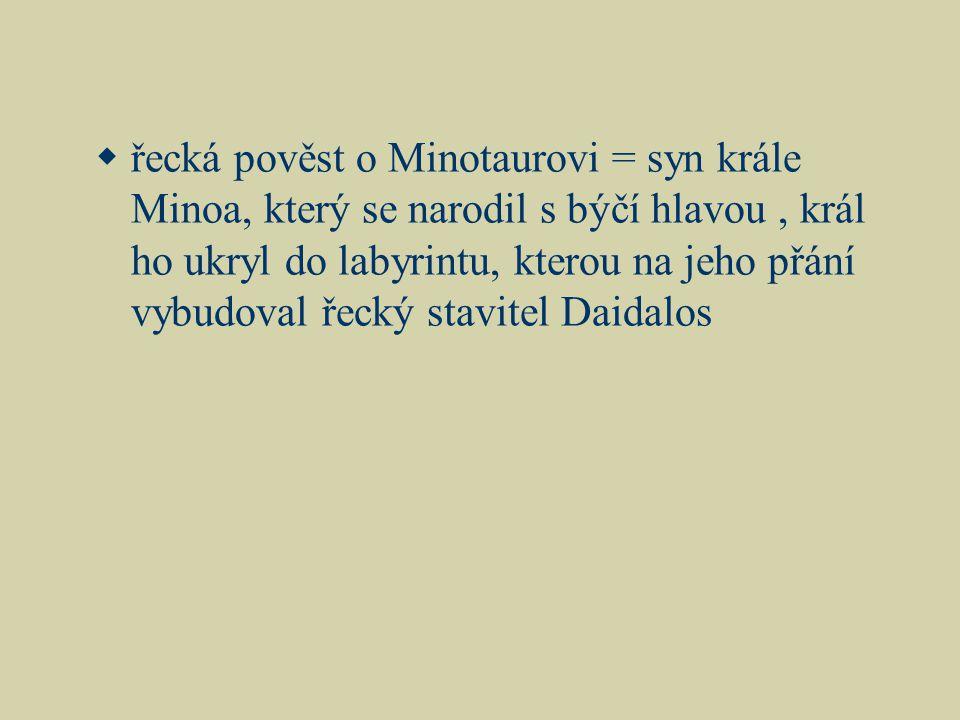  řecká pověst o Minotaurovi = syn krále Minoa, který se narodil s býčí hlavou, král ho ukryl do labyrintu, kterou na jeho přání vybudoval řecký stavitel Daidalos