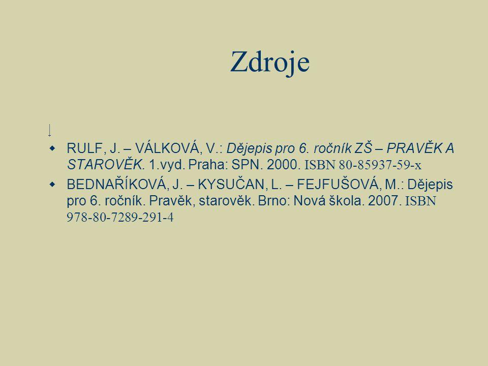 Zdroje |  RULF, J. – VÁLKOVÁ, V.: Dějepis pro 6. ročník ZŠ – PRAVĚK A STAROVĚK. 1.vyd. Praha: SPN. 2000. ISBN 80-85937-59-x  BEDNAŘÍKOVÁ, J. – KYSUČ