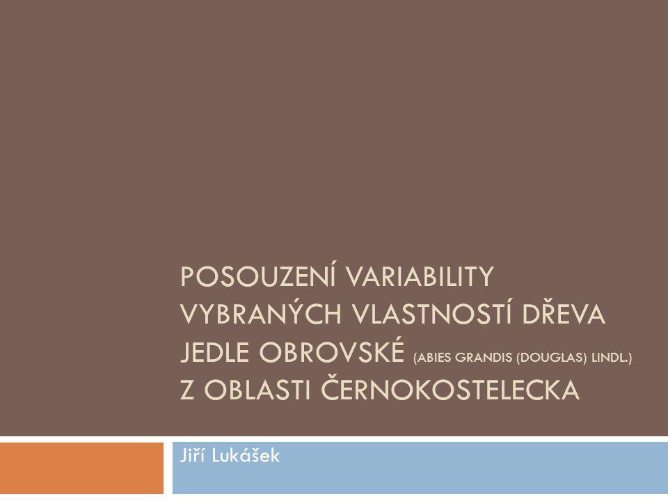 POSOUZENÍ VARIABILITY VYBRANÝCH VLASTNOSTÍ DŘEVA JEDLE OBROVSKÉ (ABIES GRANDIS (DOUGLAS) LINDL.) Z OBLASTI ČERNOKOSTELECKA Jiří Lukášek