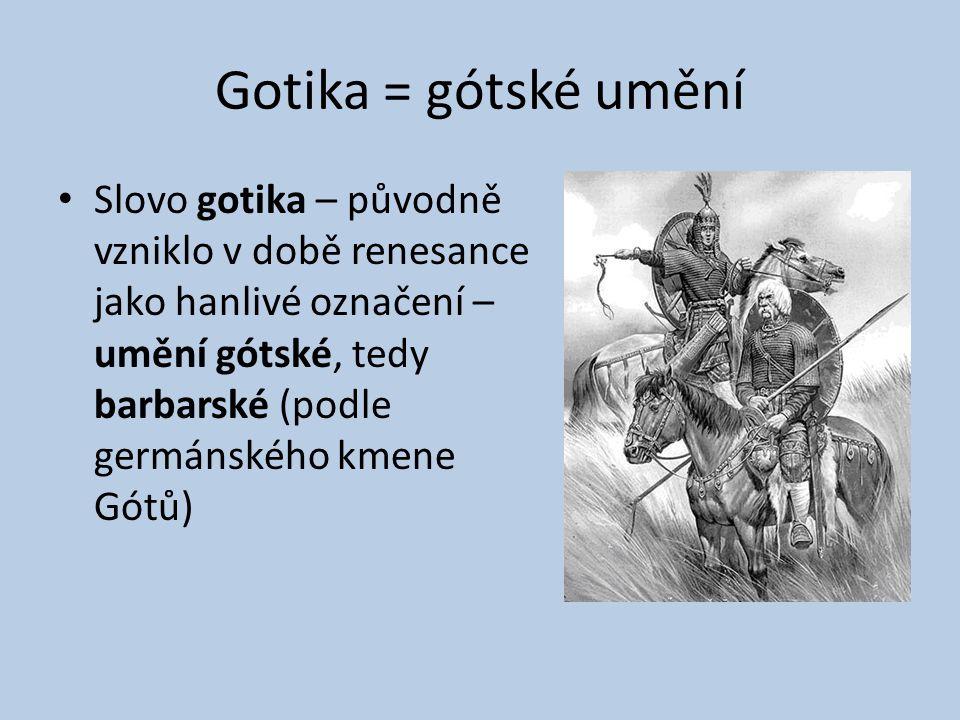 Gotika = gótské umění Slovo gotika – původně vzniklo v době renesance jako hanlivé označení – umění gótské, tedy barbarské (podle germánského kmene Gó