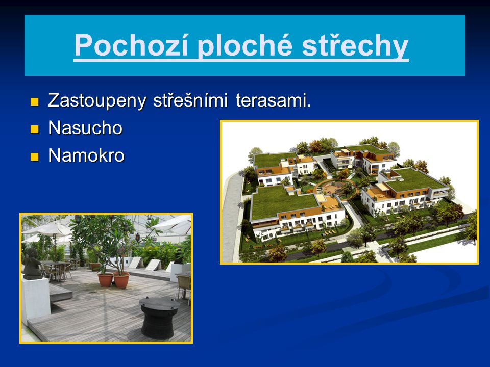 Pochozí ploché střechy Zastoupeny střešními terasami Zastoupeny střešními terasami. Nasucho Nasucho Namokro Namokro