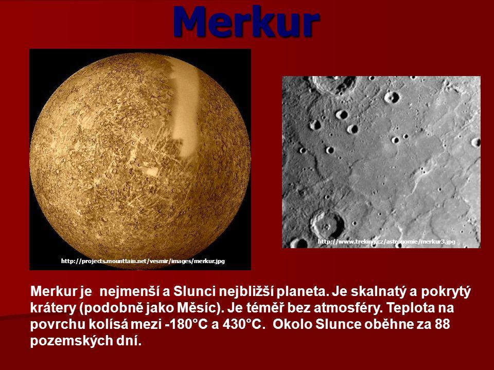 Merkur Merkur je nejmenší a Slunci nejbližší planeta. Je skalnatý a pokrytý krátery (podobně jako Měsíc). Je téměř bez atmosféry. Teplota na povrchu k